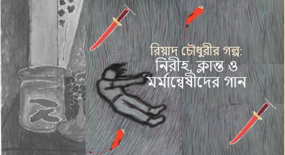 রিয়াদ চৌধুরীর গল্প: নিরীহ, ক্লান্ত ও মর্মান্বেষীদের গান