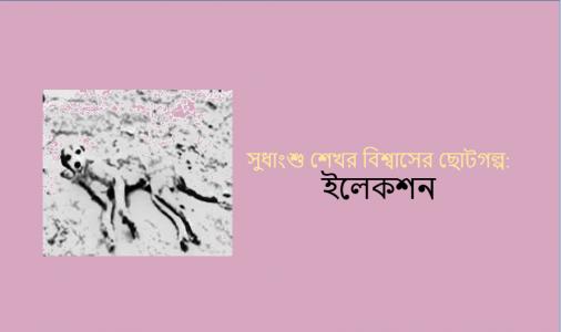 সুধাংশু শেখর বিশ্বাসের ছোটগল্প:  ইলেকশন