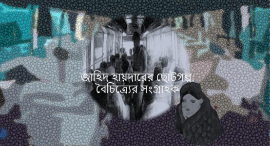 জাহিদ হায়দারের ছোটগল্প: বৈচিত্র্যের সংগ্রাহক