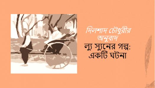 দিলশাদ চৌধুরীর অনুবাদ:ল্যু স্যুনের গল্প- একটি ঘটনা