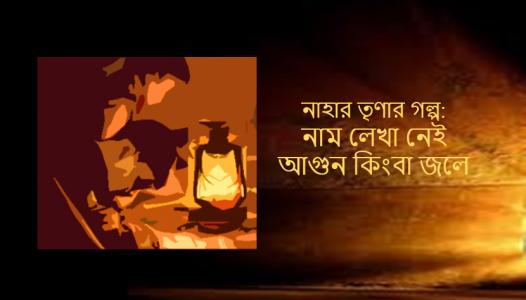 নাহার তৃণার গল্প: নাম লেখা নেই আগুন কিংবা জলে