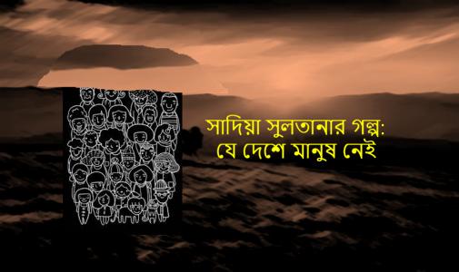 সাদিয়া সুলতানার গল্প: যে দেশে মানুষ নেই