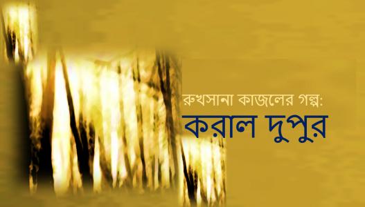 রুখসানা কাজলের গল্প:  করাল দুপুর