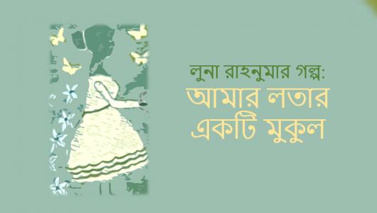 লুনা রাহনুমার গল্প : আমার লতার একটি মুকুল