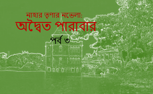 নাহার তৃণার নভেলা: অদ্বৈত পারাবার- পর্ব-৩
