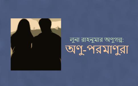 লুনা রাহনুমার কয়েকটা অণুগল্প: অণু-পরমাণুরা