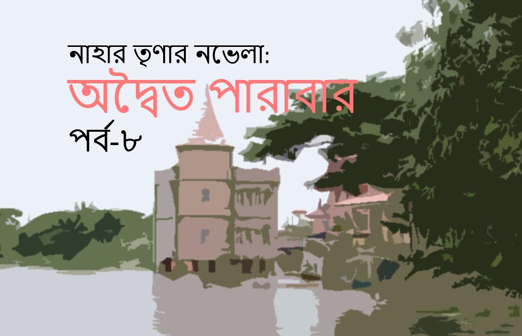 নাহার তৃণার নভেলা: অদ্বৈত পারাবার-পর্ব-৮ (শেষ)